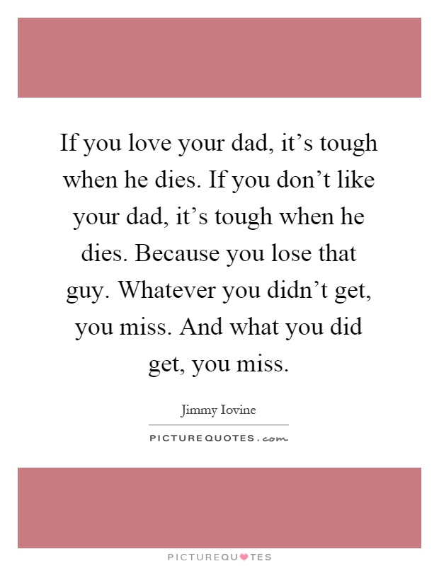 If you love your dad, it's tough when he dies. If you don't like your dad, it's tough when he dies. Because you lose that guy. Whatever you didn't get, you miss. And what you did get, you miss Picture Quote #1