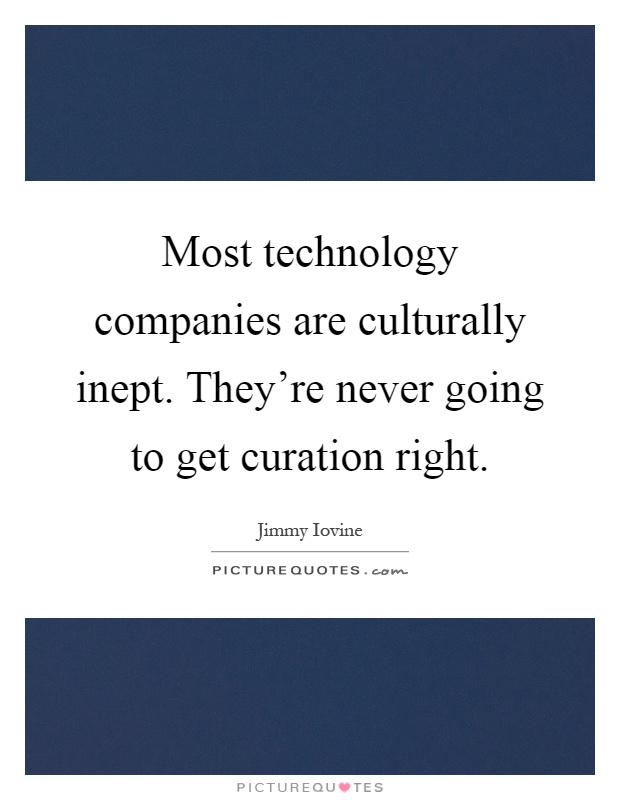 Most technology companies are culturally inept. They're never going to get curation right Picture Quote #1