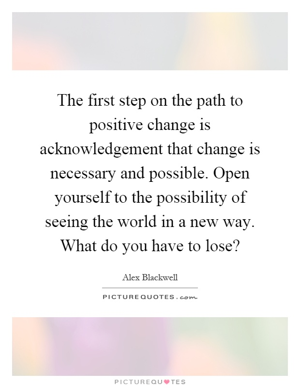 The first step on the path to positive change is acknowledgement that change is necessary and possible. Open yourself to the possibility of seeing the world in a new way. What do you have to lose? Picture Quote #1