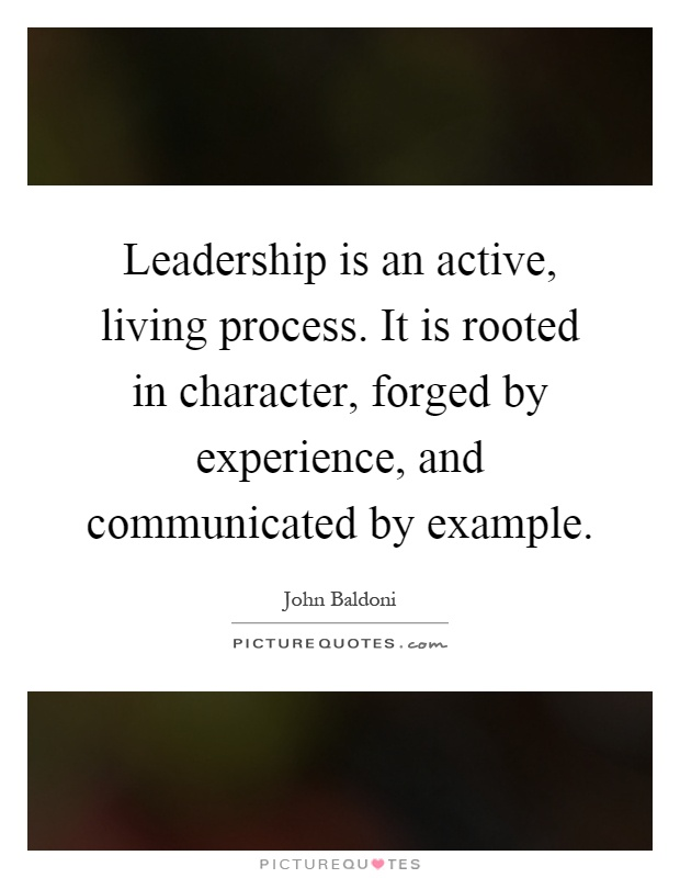 Leadership is an active, living process. It is rooted in character, forged by experience, and communicated by example Picture Quote #1
