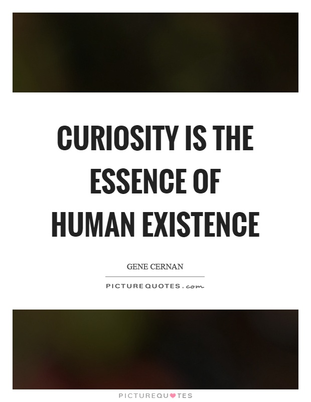 Curiosity is the essence of human existence Picture Quote #1