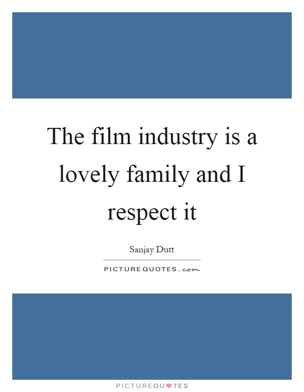 The film industry is a lovely family and I respect it Picture Quote #1