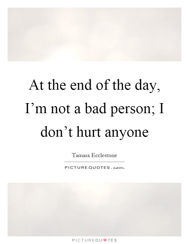 At the end of the day, I'm not a bad person; I don't hurt anyone Picture Quote #1
