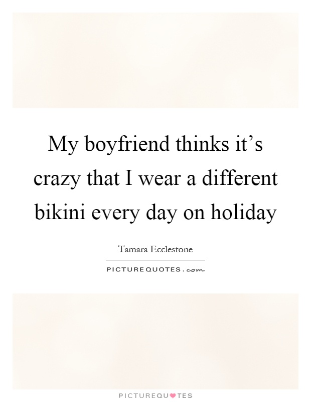 My boyfriend thinks it's crazy that I wear a different bikini every day on holiday Picture Quote #1