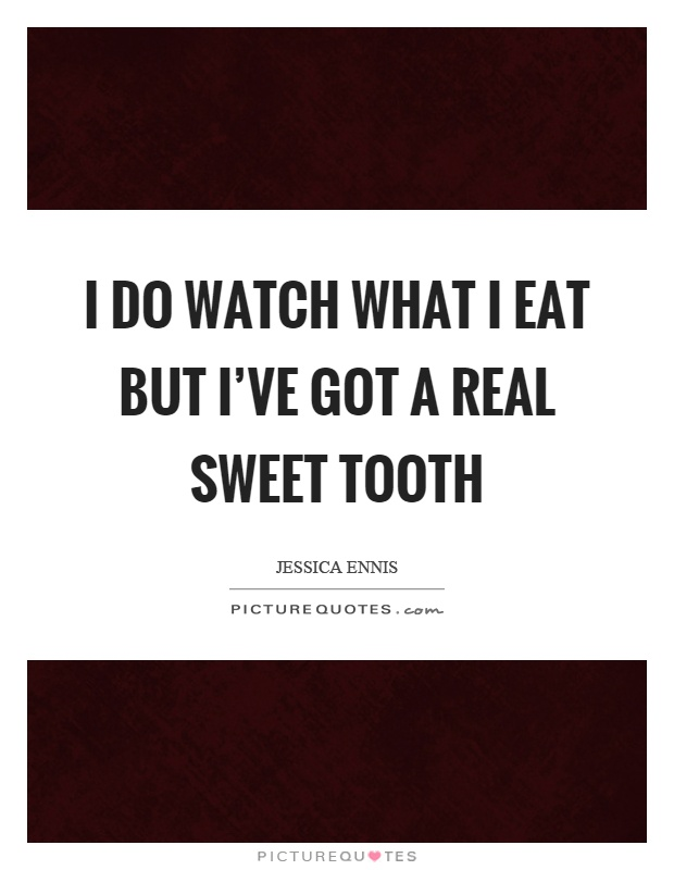 I do watch what I eat but I've got a real sweet tooth Picture Quote #1