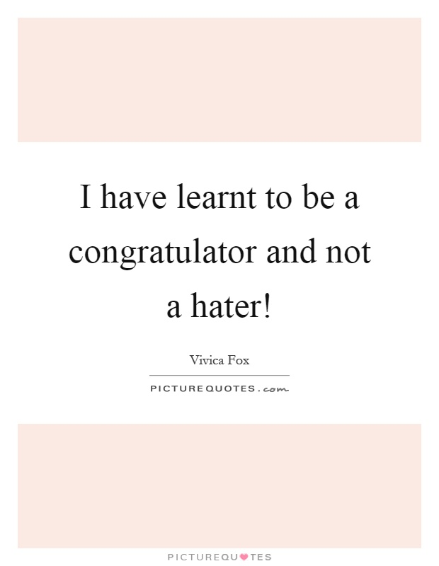 I have learnt to be a congratulator and not a hater! Picture Quote #1