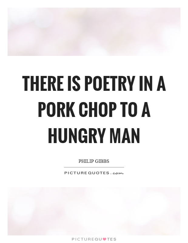 There is poetry in a pork chop to a hungry man Picture Quote #1