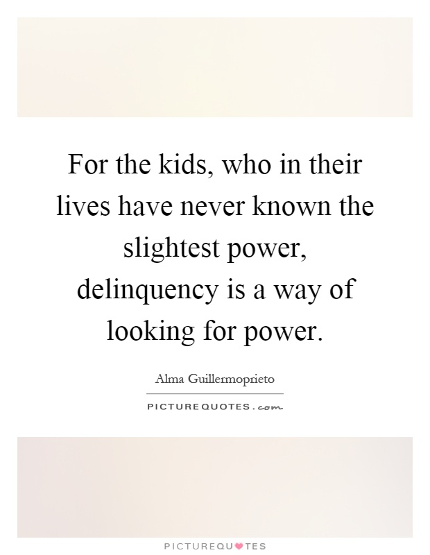 For the kids, who in their lives have never known the slightest power, delinquency is a way of looking for power Picture Quote #1