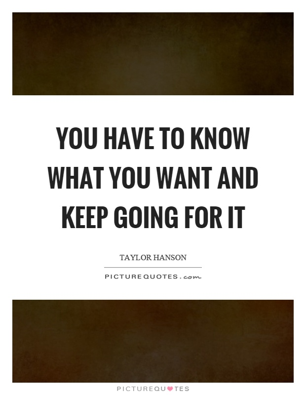 You have to know what you want and keep going for it Picture Quote #1