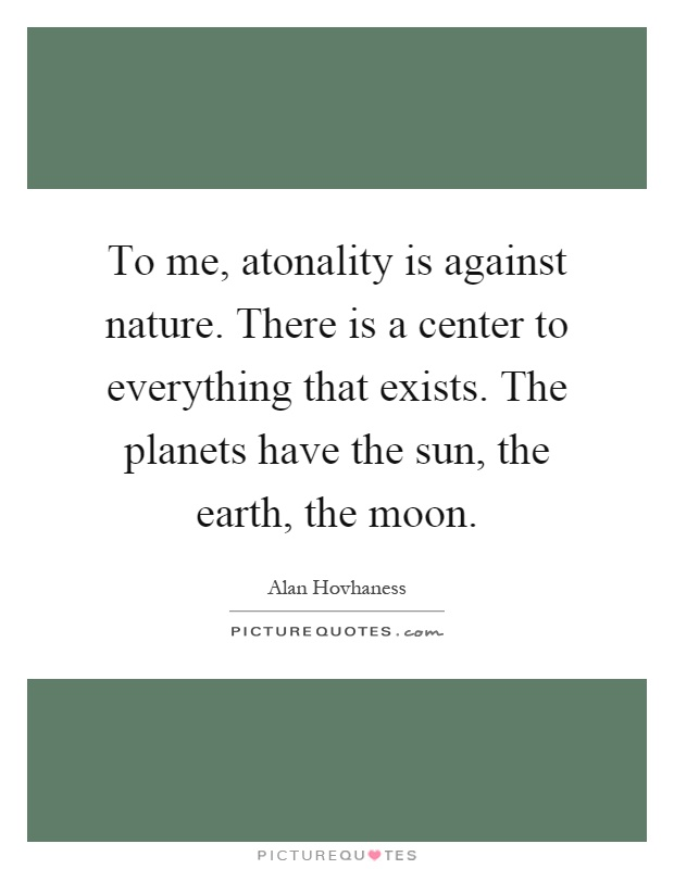 To me, atonality is against nature. There is a center to everything that exists. The planets have the sun, the earth, the moon Picture Quote #1