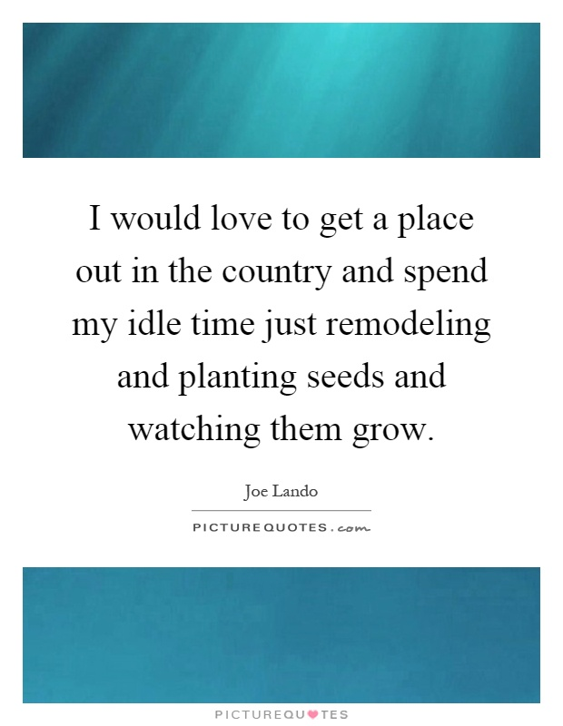 I would love to get a place out in the country and spend my idle time just remodeling and planting seeds and watching them grow Picture Quote #1