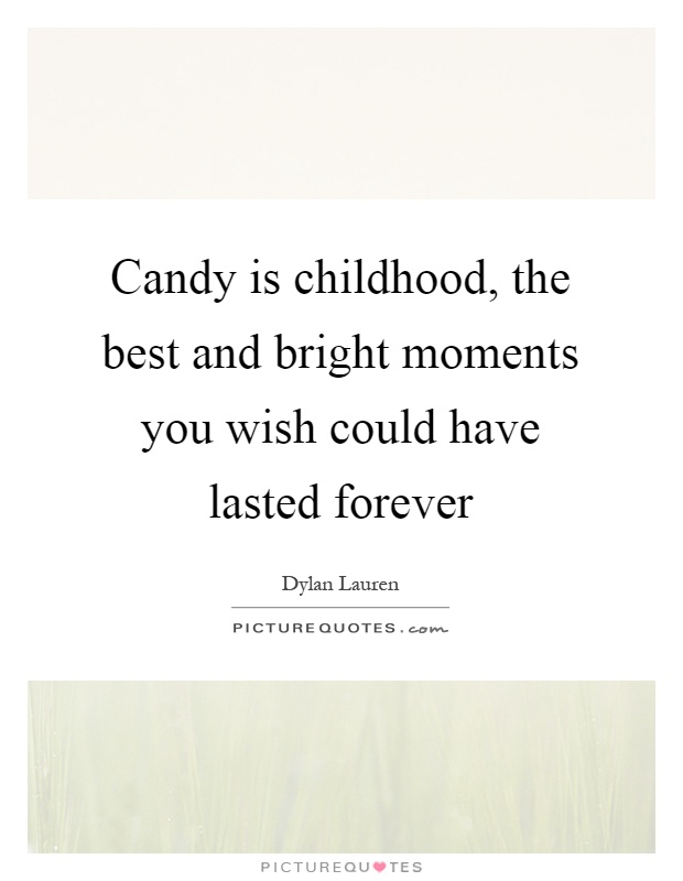 Candy is childhood, the best and bright moments you wish could have lasted forever Picture Quote #1