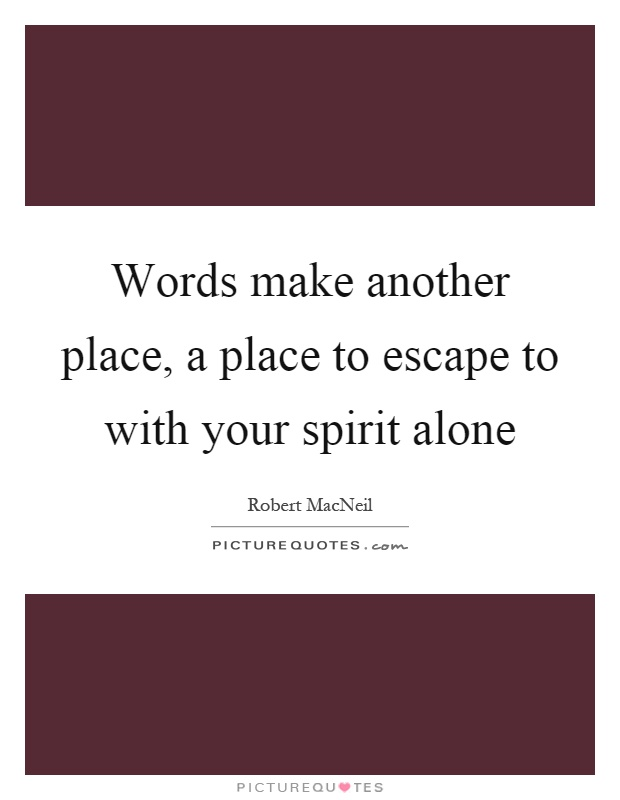 Words make another place, a place to escape to with your spirit alone Picture Quote #1