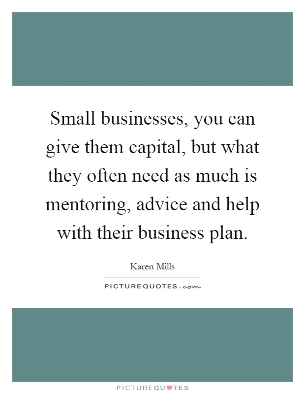 Small businesses, you can give them capital, but what they often need as much is mentoring, advice and help with their business plan Picture Quote #1