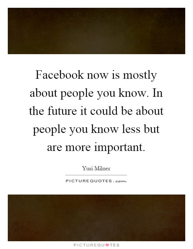 Facebook now is mostly about people you know. In the future it could be about people you know less but are more important Picture Quote #1