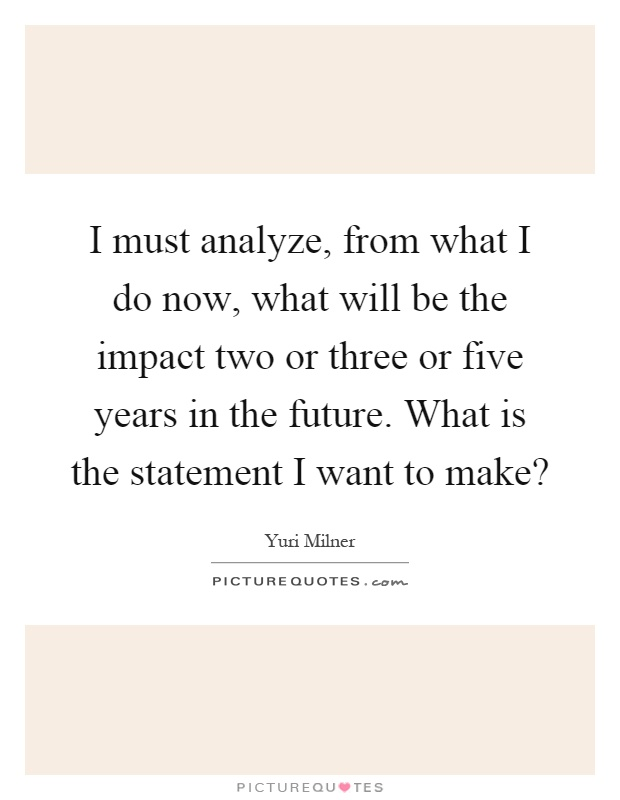 I must analyze, from what I do now, what will be the impact two or three or five years in the future. What is the statement I want to make? Picture Quote #1
