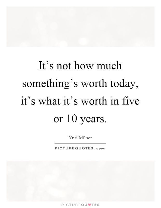 It's not how much something's worth today, it's what it's worth in five or 10 years Picture Quote #1