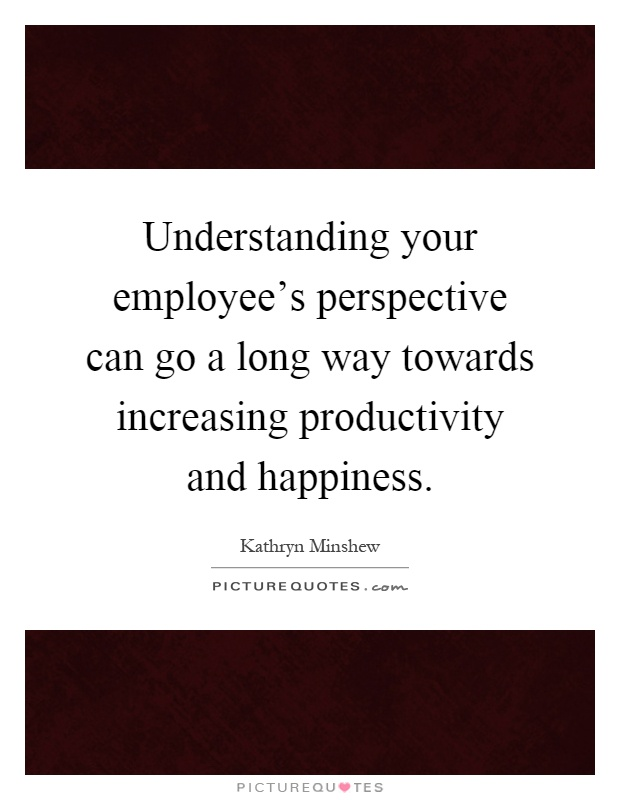 Understanding your employee's perspective can go a long way towards increasing productivity and happiness Picture Quote #1
