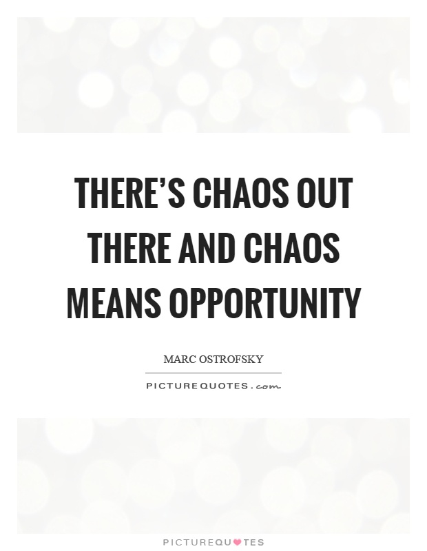 There's chaos out there and chaos means opportunity Picture Quote #1