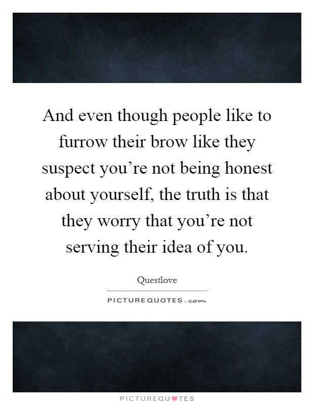 And even though people like to furrow their brow like they suspect you're not being honest about yourself, the truth is that they worry that you're not serving their idea of you Picture Quote #1
