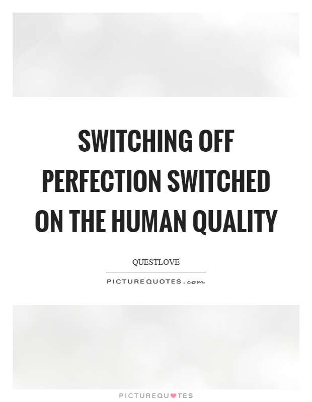 Switching off perfection switched on the human quality Picture Quote #1