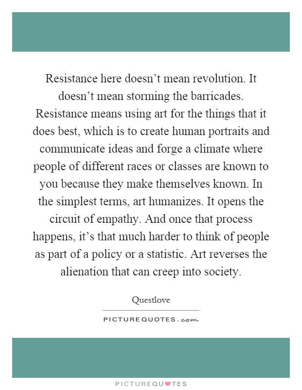 Resistance here doesn't mean revolution. It doesn't mean storming the barricades. Resistance means using art for the things that it does best, which is to create human portraits and communicate ideas and forge a climate where people of different races or classes are known to you because they make themselves known. In the simplest terms, art humanizes. It opens the circuit of empathy. And once that process happens, it's that much harder to think of people as part of a policy or a statistic. Art reverses the alienation that can creep into society Picture Quote #1