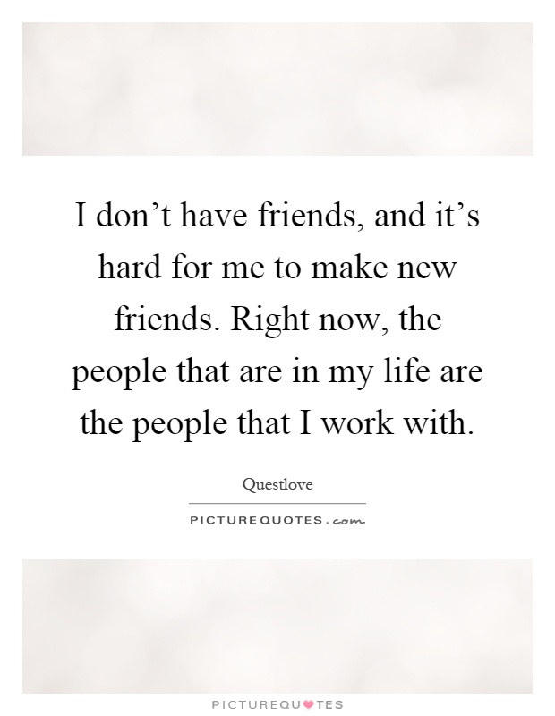 I don't have friends, and it's hard for me to make new friends. Right now, the people that are in my life are the people that I work with Picture Quote #1
