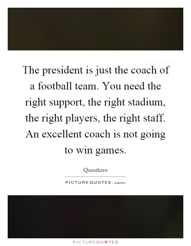 The president is just the coach of a football team. You need the right support, the right stadium, the right players, the right staff. An excellent coach is not going to win games Picture Quote #1