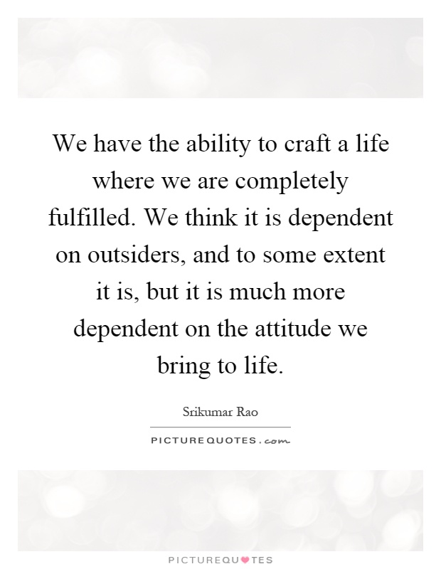 We have the ability to craft a life where we are completely fulfilled. We think it is dependent on outsiders, and to some extent it is, but it is much more dependent on the attitude we bring to life Picture Quote #1