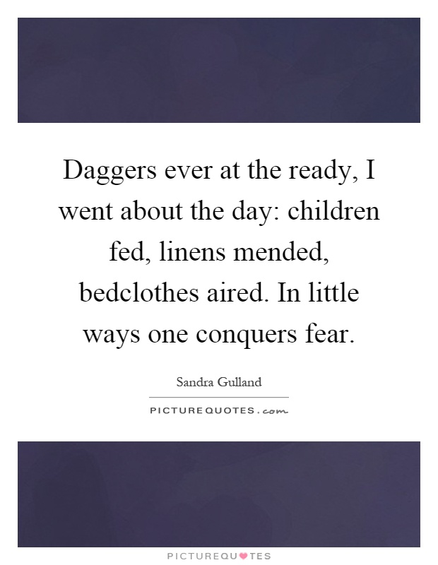 Daggers ever at the ready, I went about the day: children fed, linens mended, bedclothes aired. In little ways one conquers fear Picture Quote #1