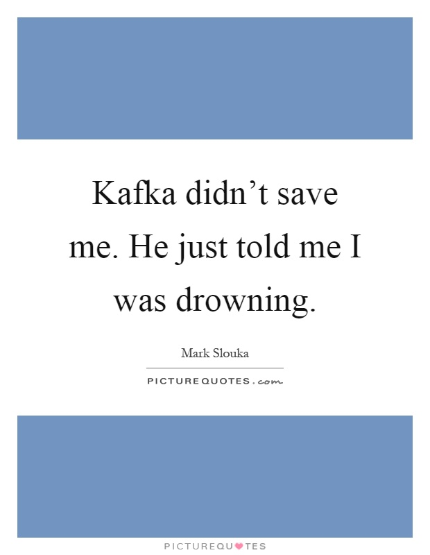 Kafka didn't save me. He just told me I was drowning Picture Quote #1