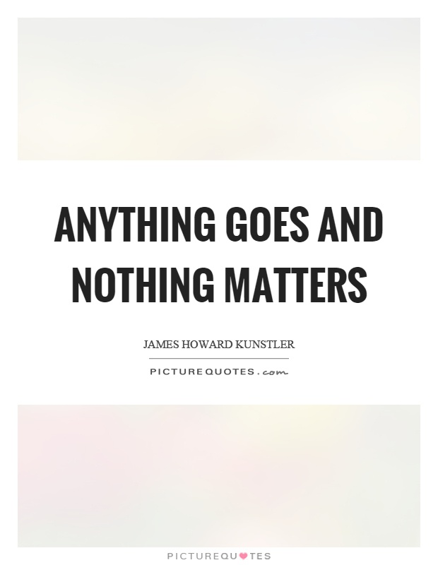 Anything goes and nothing matters Picture Quote #1