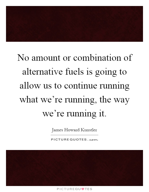 No amount or combination of alternative fuels is going to allow us to continue running what we're running, the way we're running it Picture Quote #1