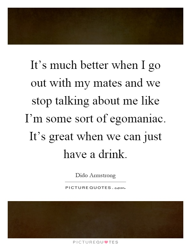 It's much better when I go out with my mates and we stop talking about me like I'm some sort of egomaniac. It's great when we can just have a drink Picture Quote #1