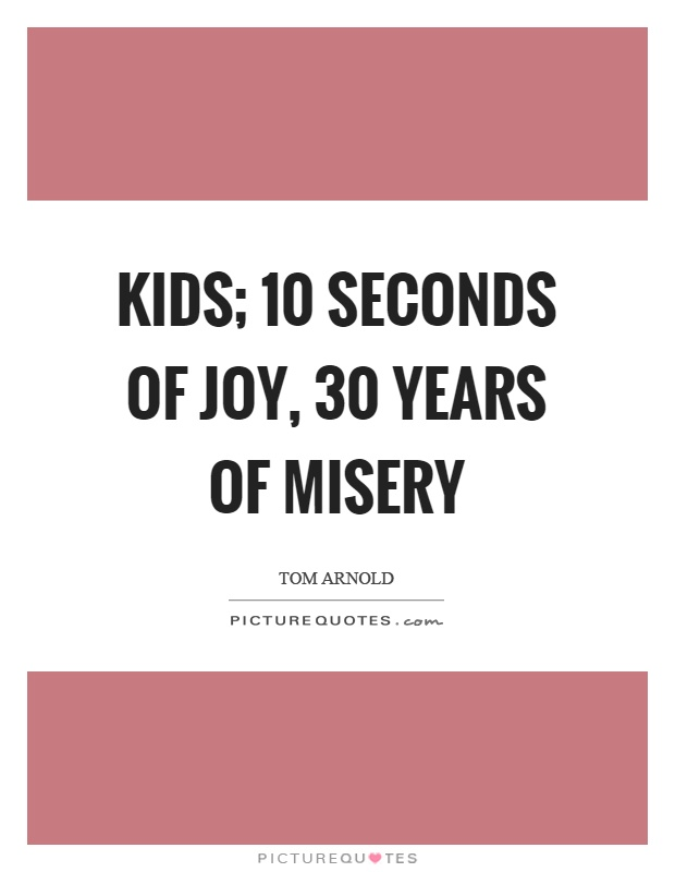Kids; 10 seconds of joy, 30 years of misery | Picture Quotes