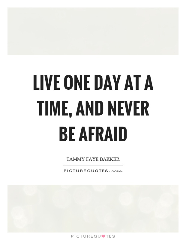 Live one day at a time, and never be afraid Picture Quote #1
