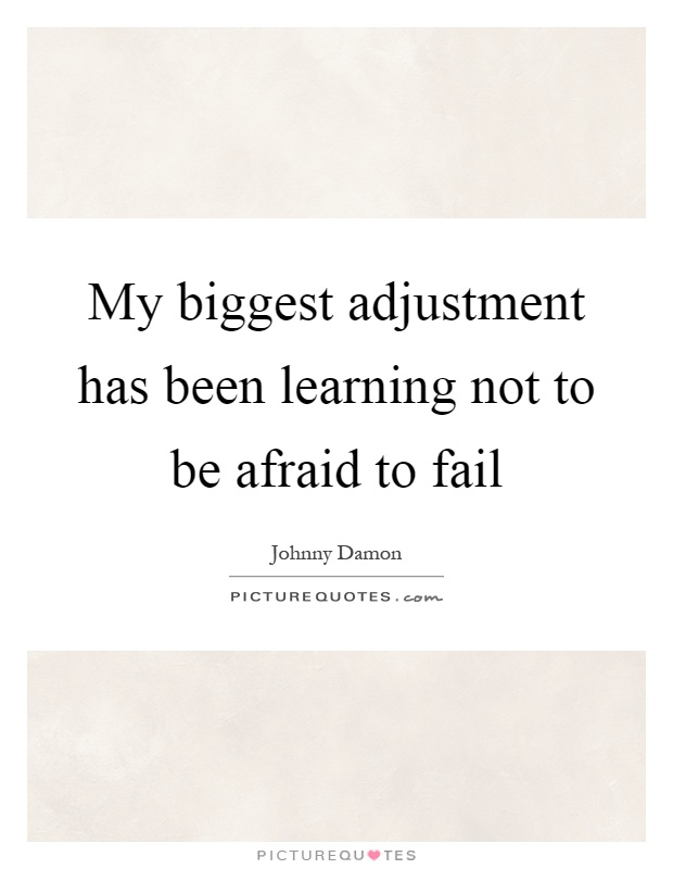 My biggest adjustment has been learning not to be afraid to fail Picture Quote #1