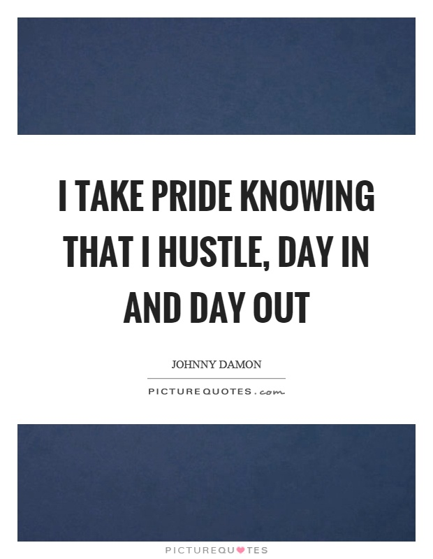 I take pride knowing that I hustle, day in and day out Picture Quote #1