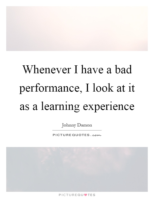 Whenever I have a bad performance, I look at it as a learning experience Picture Quote #1
