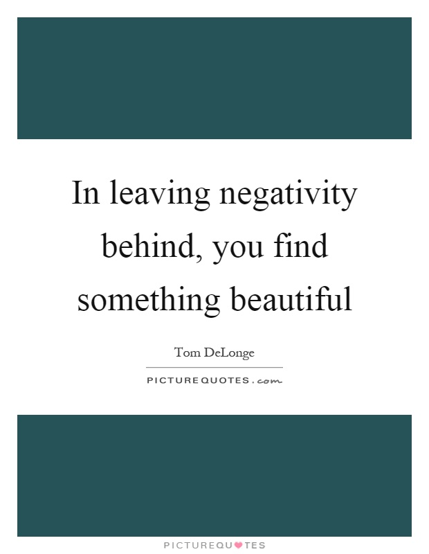 In leaving negativity behind, you find something beautiful Picture Quote #1