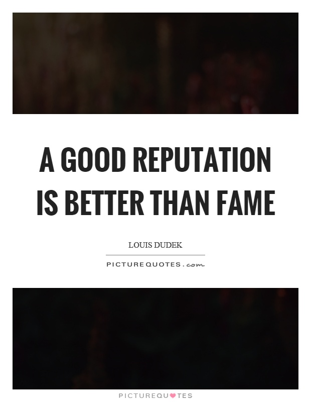A good reputation is better than fame Picture Quote #1