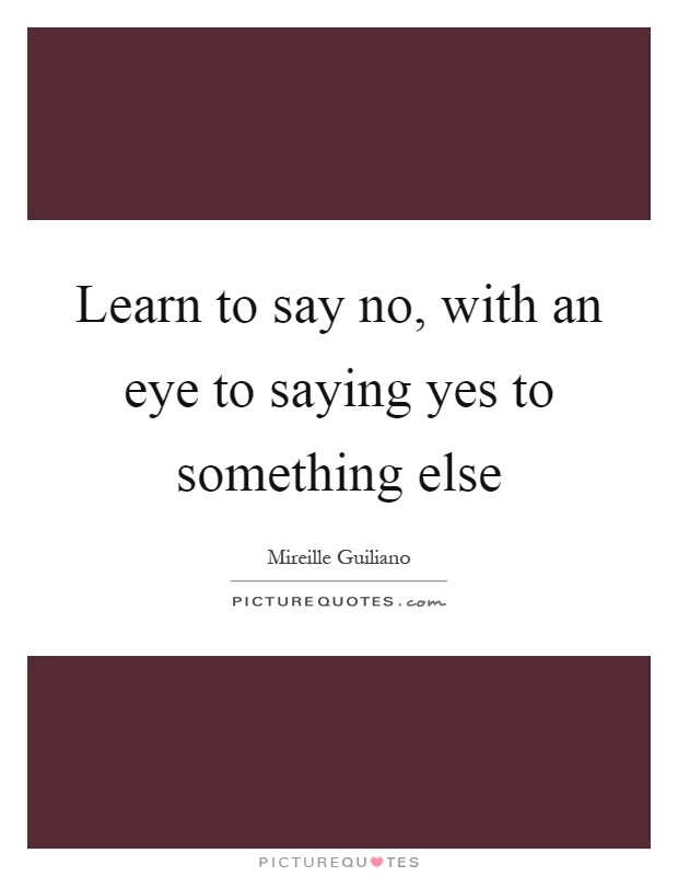 Learn to say no, with an eye to saying yes to something else Picture Quote #1