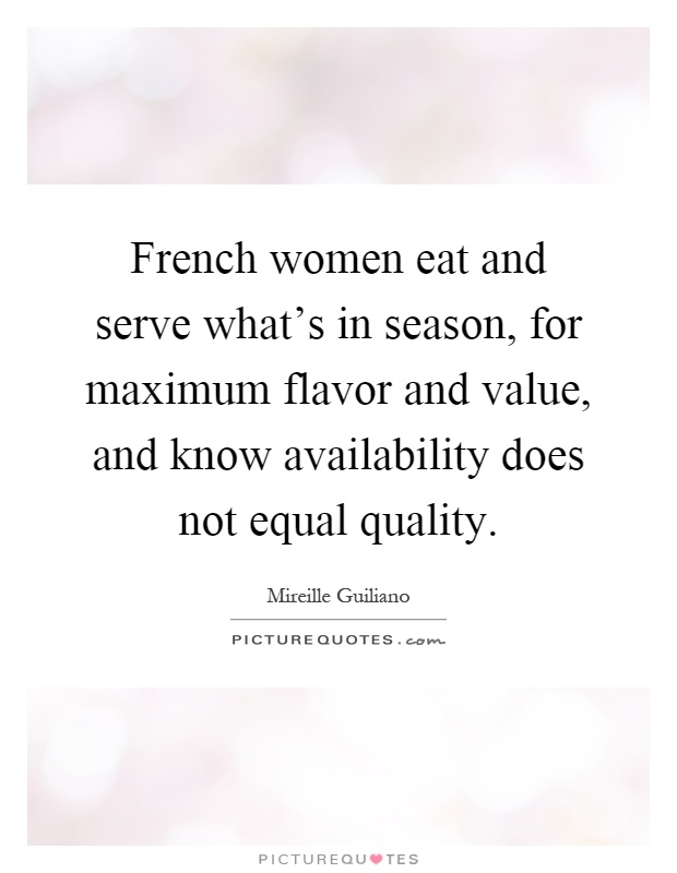 French women eat and serve what's in season, for maximum flavor and value, and know availability does not equal quality Picture Quote #1