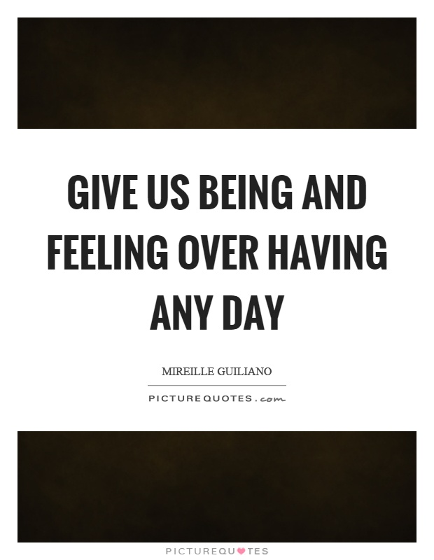 Give us being and feeling over having any day Picture Quote #1