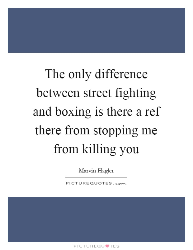 The only difference between street fighting and boxing is there a ref there from stopping me from killing you Picture Quote #1