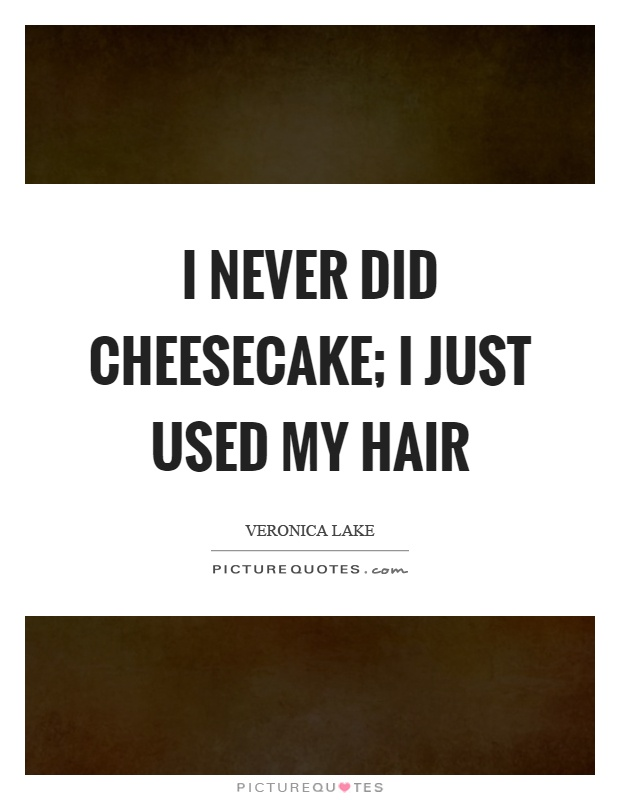 I never did cheesecake; I just used my hair Picture Quote #1