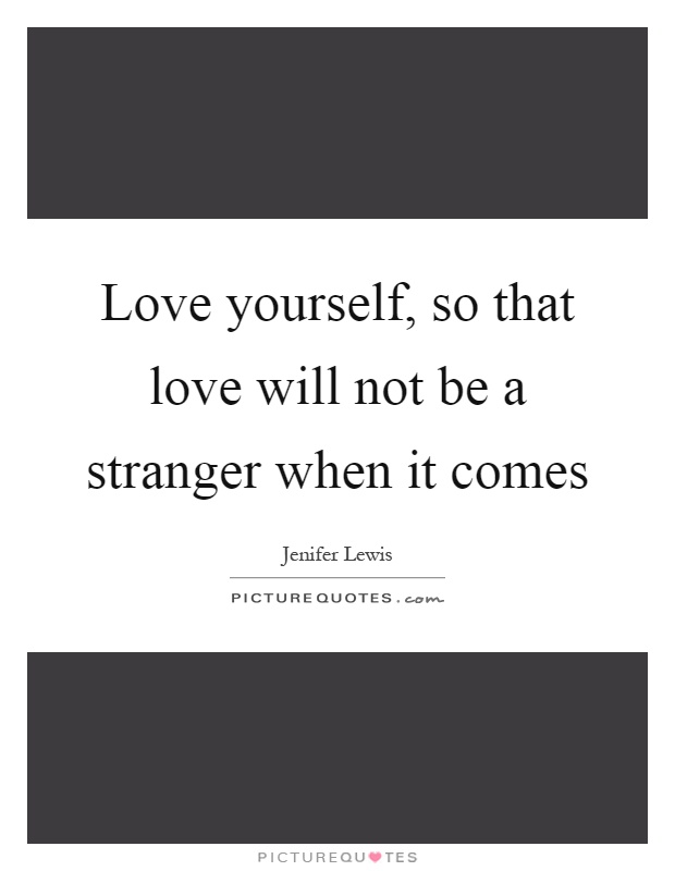 Love yourself, so that love will not be a stranger when it comes Picture Quote #1