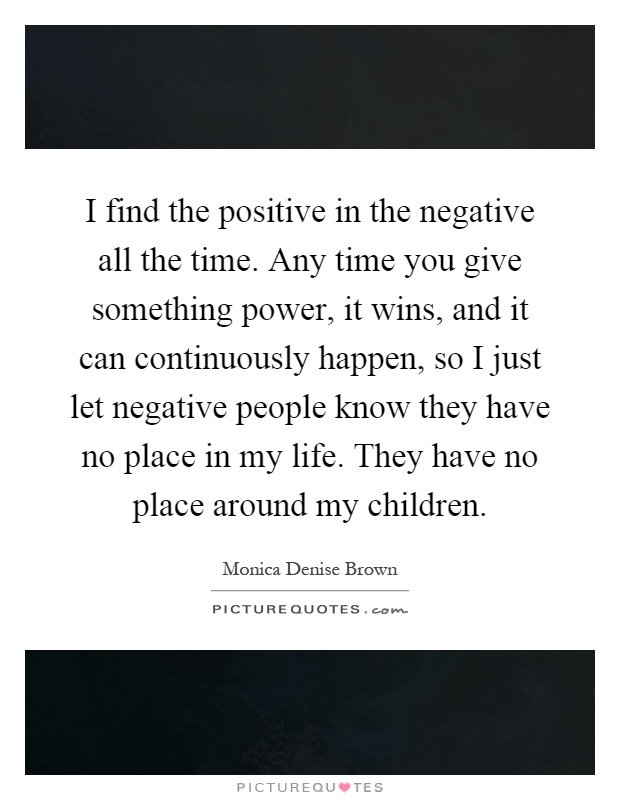 I find the positive in the negative all the time. Any time you give something power, it wins, and it can continuously happen, so I just let negative people know they have no place in my life. They have no place around my children Picture Quote #1