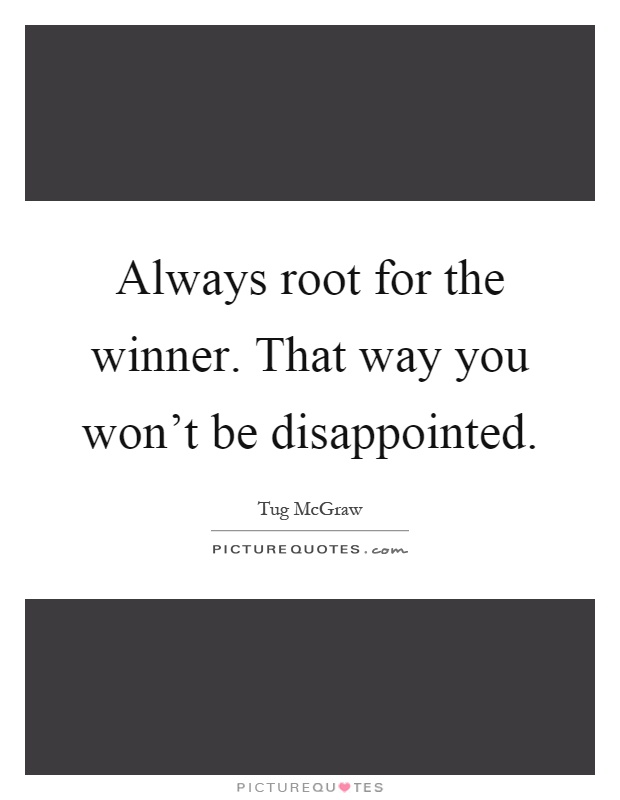 Always root for the winner. That way you won't be disappointed Picture Quote #1