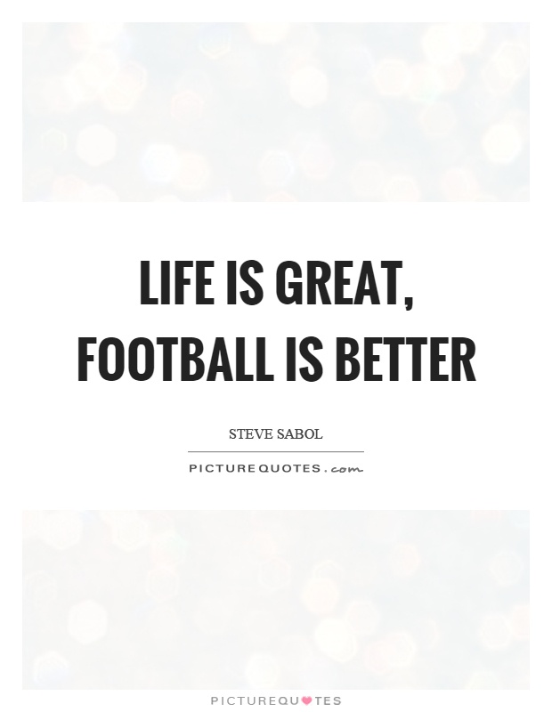 Life is great, football is better | Picture Quotes